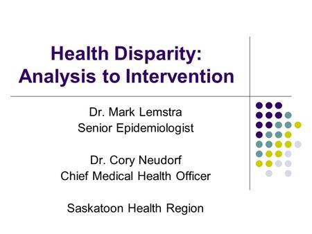 Health Disparity: Analysis to Intervention Dr. Mark Lemstra Senior Epidemiologist Dr. Cory Neudorf Chief Medical Health Officer Saskatoon Health Region.