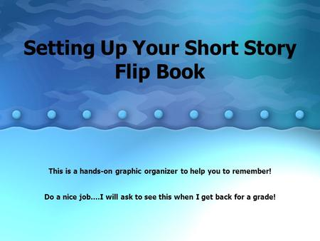 Setting Up Your Short Story Flip Book This is a hands-on graphic organizer to help you to remember! Do a nice job….I will ask to see this when I get back.