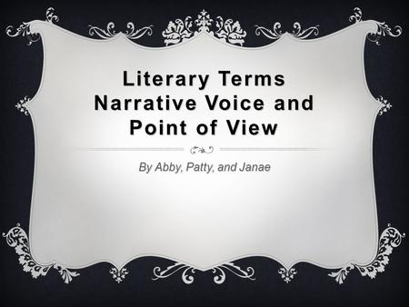 Literary Terms Narrative Voice and Point of View By Abby, Patty, and Janae.