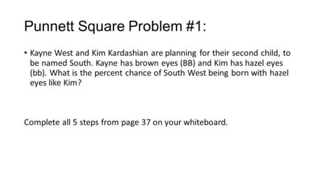 Punnett Square Problem #1: Kayne West and Kim Kardashian are planning for their second child, to be named South. Kayne has brown eyes (BB) and Kim has.