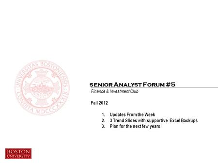 Finance & Investment Club Fall 2012 1.Updates From the Week 2.3 Trend Slides with supportive Excel Backups 3.Plan for the next few years senior Analyst.
