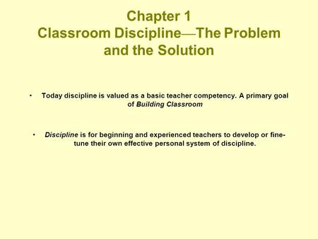 Chapter 1 Classroom Discipline — The Problem and the Solution Today discipline is valued as a basic teacher competency. A primary goal of Building Classroom.