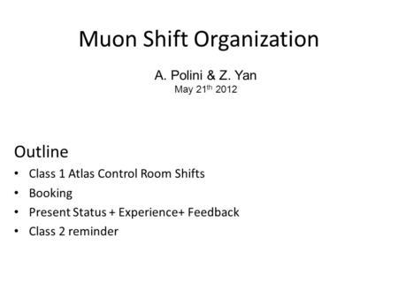 Muon Shift Organization Outline Class 1 Atlas Control Room Shifts Booking Present Status + Experience+ Feedback Class 2 reminder A. Polini & Z. Yan May.
