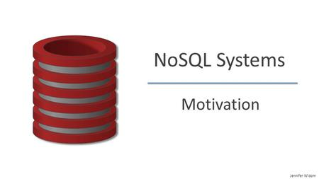"Jennifer Widom NoSQL Systems Motivation. Jennifer Widom NoSQL: The Name  ""SQL"" = Traditional relational DBMS  Recognition over past decade or so: Not."
