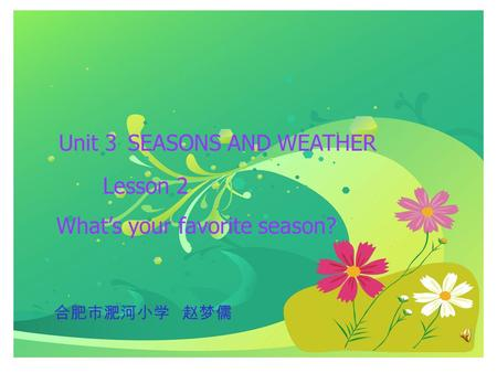 Unit 3 SEASONS AND WEATHER Lesson 2 What's your favorite season? 合肥市淝河小学 赵梦儒.