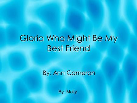 Gloria Who Might Be My Best Friend By: Ann Cameron By: Molly.