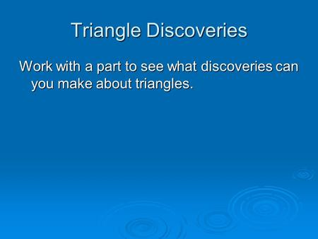 Triangle Discoveries Work with a part to see what discoveries can you make about triangles.