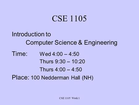 CSE 1105 Week 1 CSE 1105 Introduction to Computer Science & Engineering Time: Wed 4:00 – 4:50 Thurs 9:30 – 10:20 Thurs 4:00 – 4:50 Place: 100 Nedderman.