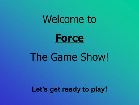 Welcome to Force The Game Show! Let's get ready to play!