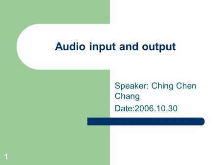 1 Audio input and output Speaker: Ching Chen Chang Date:2006.10.30.