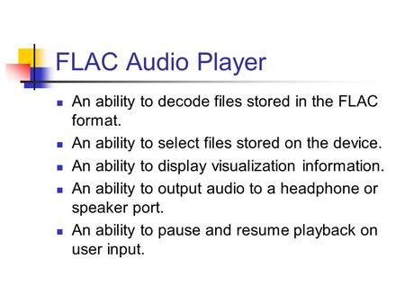 FLAC Audio Player An ability to decode files stored in the FLAC format. An ability to select files stored on the device. An ability to display visualization.
