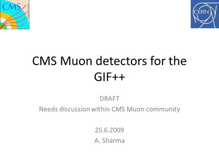 CMS Muon detectors for the GIF++ DRAFT Needs discussion within CMS Muon community 25.6.2009 A. Sharma.