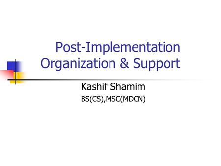 Post-Implementation Organization & Support Kashif Shamim BS(CS),MSC(MDCN)