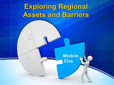 Exploring Regional Assets and Barriers Module Five.