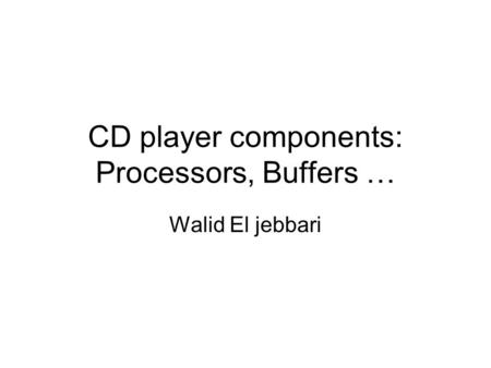 CD player components: Processors, Buffers … Walid El jebbari.