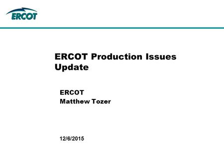 12/6/2015 ERCOT Production Issues Update ERCOT Matthew Tozer.