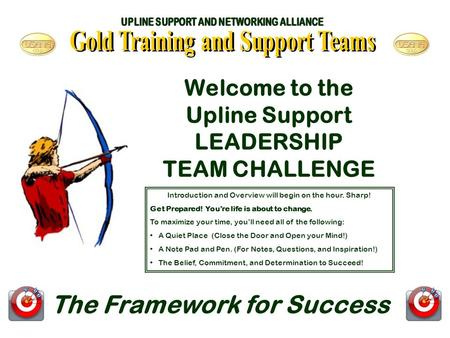 Welcome to the Upline Support LEADERSHIP TEAM CHALLENGE The Framework for Success Introduction and Overview will begin on the hour. Sharp! Get Prepared!