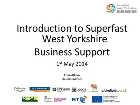 Introduction to Superfast West Yorkshire Business Support 1 st May 2014 Richard Brook Business Adviser.