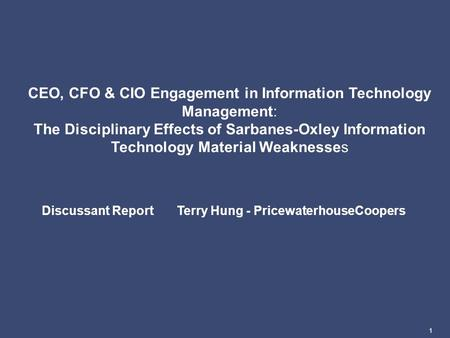 1 CEO, CFO & CIO Engagement in Information Technology Management: The Disciplinary Effects of Sarbanes-Oxley Information Technology Material Weaknesses.