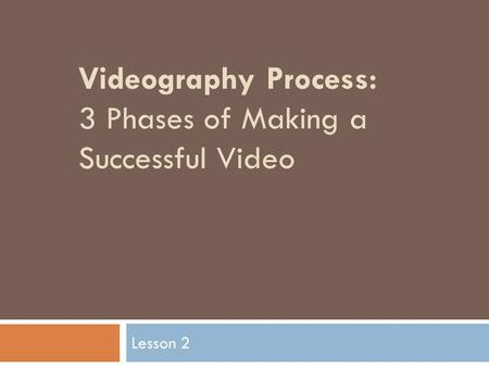 Videography Process: 3 Phases of Making a Successful Video Lesson 2.