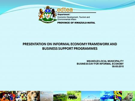 PRESENTATION ON INFORMAL ECONOMY FRAMEWORK AND BUSINESS SUPPORT PROGRAMMES MSUNDUZI LOCAL MUNICIPALITY BUSINESS DAY FOR INFORMAL ECONOMY 08-05-2015.