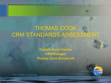 THOMAS COOK CRM STANDARDS ASSESSMENT Captain Karen Varney CRM Manager Thomas Cook Airlines UK.