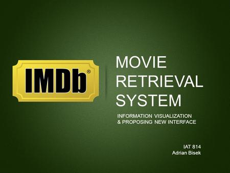 MOVIE RETRIEVAL SYSTEM INFORMATION VISUALIZATION & PROPOSING NEW INTERFACE IAT 814 Adrian Bisek.