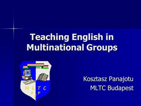 Teaching English in Multinational Groups Kosztasz Panajotu MLTC Budapest.