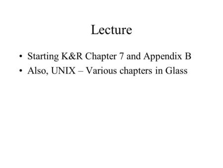 Lecture Starting K&R Chapter 7 and Appendix B Also, UNIX – Various chapters in Glass.