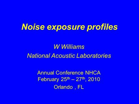Noise exposure profiles W Williams National Acoustic Laboratories Annual Conference NHCA February 25 th – 27 th, 2010 Orlando, FL.