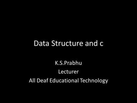 Data Structure and c K.S.Prabhu Lecturer All Deaf Educational Technology.