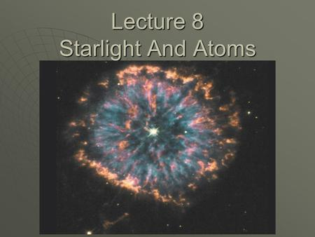 Lecture 8 Starlight And Atoms. Announcements  Homework 5 – Due Monday, Feb 26 Unit 23: RQ 1, P 2, TY 3Unit 23: RQ 1, P 2, TY 3 Unit 24: RQ 1, 2, TY 2Unit.