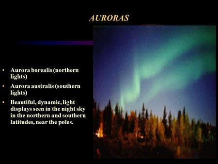 AURORAS Aurora borealis (northern lights) Aurora australis (southern lights) Beautiful, dynamic, light displays seen in the night sky in the northern.