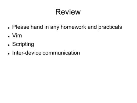 Review Please hand in any homework and practicals Vim Scripting Inter-device communication.