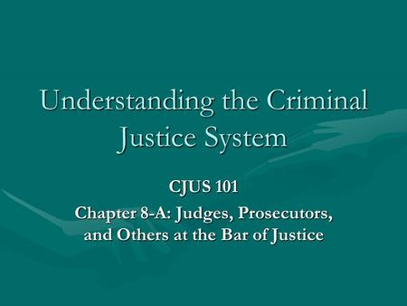 Understanding the Criminal Justice System CJUS 101 Chapter 8-A: Judges, Prosecutors, and Others at the Bar of Justice.