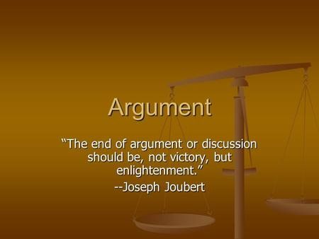 "Argument ""The end of argument or discussion should be, not victory, but enlightenment."" --Joseph Joubert."