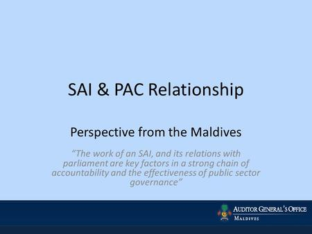 "SAI & PAC Relationship Perspective from the Maldives ""The work of an SAI, and its relations with parliament are key factors in a strong chain of accountability."