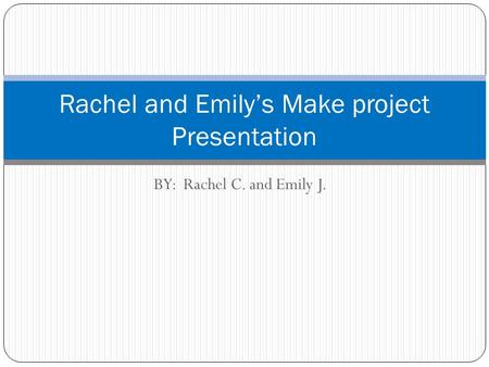 BY: Rachel C. and Emily J. Rachel and Emily's Make project Presentation.