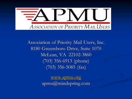 Association of Priority Mail Users, Inc. 8180 Greensboro Drive, Suite 1070 McLean, VA 22102-3860 (703) 356-6913 (phone) (703) 356-5085 (fax) www.apmu.org.