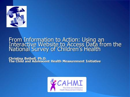 From Information to Action: Using an Interactive Website to Access Data from the National Survey of Children's Health Christina Bethell, Ph.D. The Child.