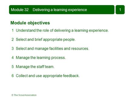 © The Scout Association Module objectives 1 Understand the role of delivering a learning experience. 2 Select and brief appropriate people. 3 Select and.