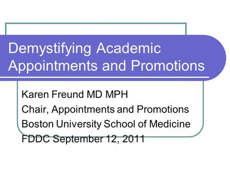 Demystifying Academic Appointments and Promotions Karen Freund MD MPH Chair, Appointments and Promotions Boston University School of Medicine FDDC September.