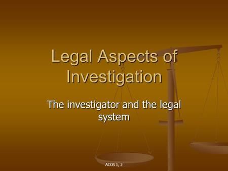 ACOS 1, 2 Legal Aspects of Investigation The investigator and the legal system.