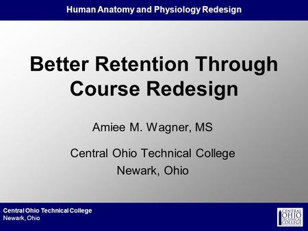 Human Anatomy and Physiology Redesign Central Ohio Technical College Newark, Ohio Better Retention Through Course Redesign Amiee M. Wagner, MS Central.