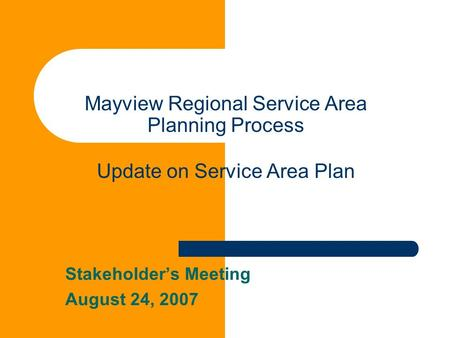 Mayview Regional Service Area Planning Process Update on Service Area Plan Stakeholder's Meeting August 24, 2007.