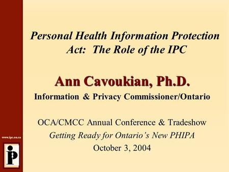 Www.ipc.on.ca Personal Health Information Protection Act: The Role of the IPC Ann Cavoukian, Ph.D. Information & Privacy Commissioner/Ontario OCA/CMCC.
