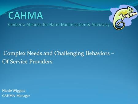 Complex Needs and Challenging Behaviors – Of Service Providers Nicole Wiggins CAHMA Manager.