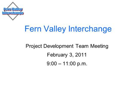 Fern Valley Interchange Project Development Team Meeting February 3, 2011 9:00 – 11:00 p.m.
