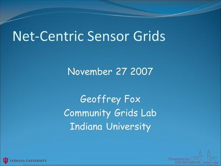November 27 2007 Geoffrey Fox Community Grids Lab Indiana University Net-Centric Sensor Grids.