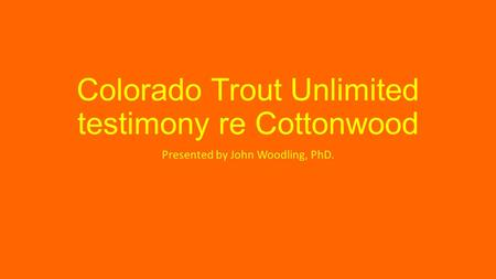 Colorado Trout Unlimited testimony re Cottonwood Presented by John Woodling, PhD.